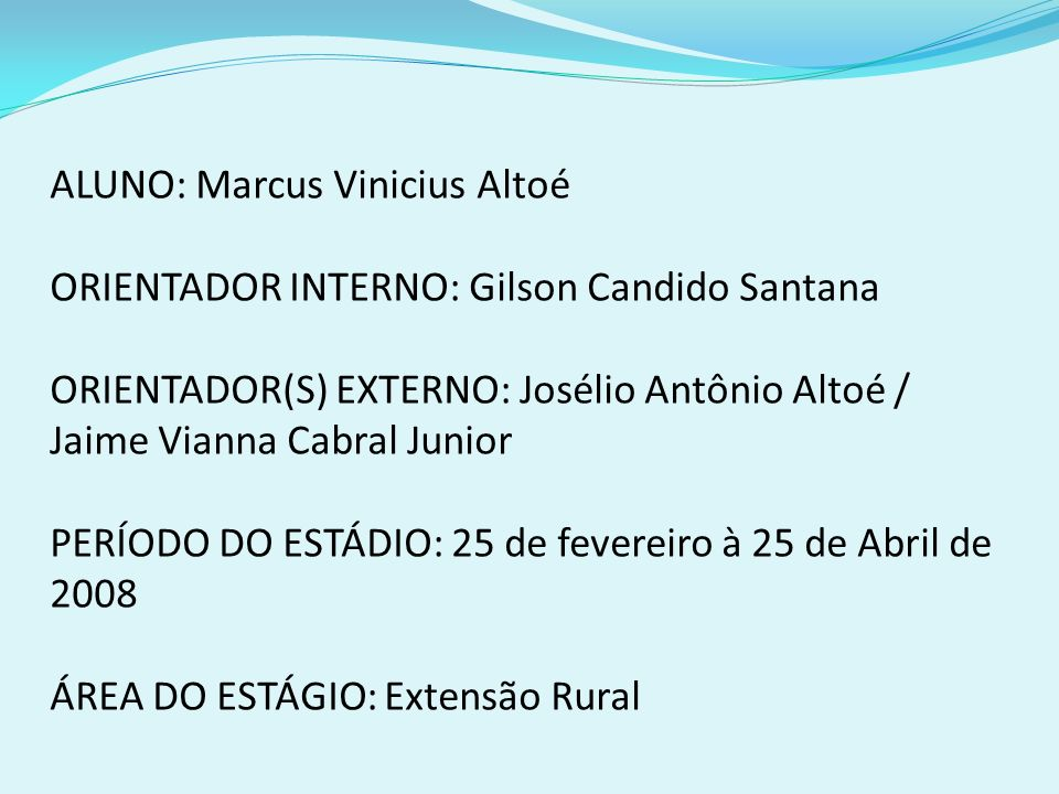 ALUNO: Marcus Vinicius Altoé ORIENTADOR INTERNO: Gilson Candido Santana ORIENTADOR(S) EXTERNO: Josélio Antônio Altoé / Jaime Vianna Cabral Junior PERÍ