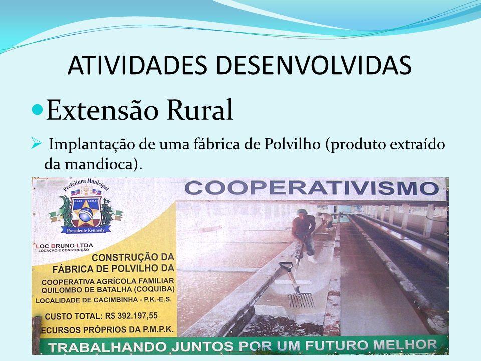 ATIVIDADES DESENVOLVIDAS Extensão Rural Implantação de uma fábrica de Polvilho (produto extraído da mandioca).