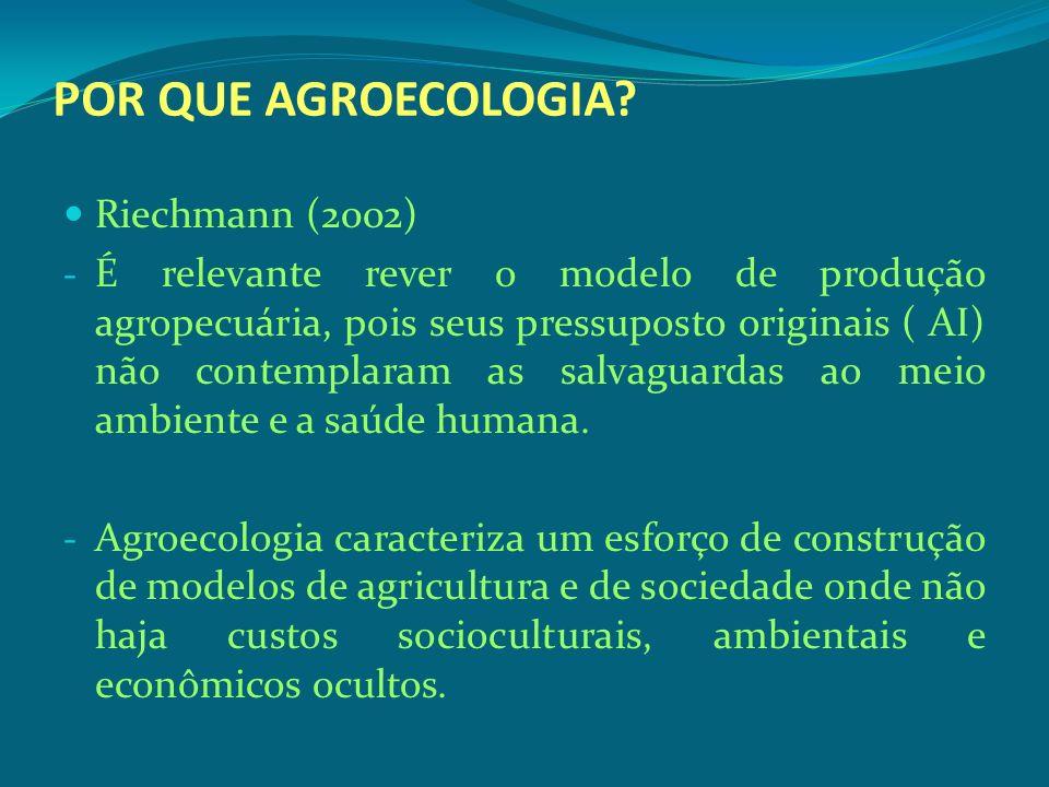 POR QUE AGROECOLOGIA? Riechmann (2002) - É relevante rever o modelo de produção agropecuária, pois seus pressuposto originais ( AI) não contemplaram a