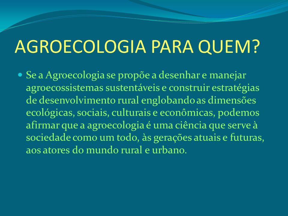 AGROECOLOGIA PARA QUEM? Se a Agroecologia se propõe a desenhar e manejar agroecossistemas sustentáveis e construir estratégias de desenvolvimento rura