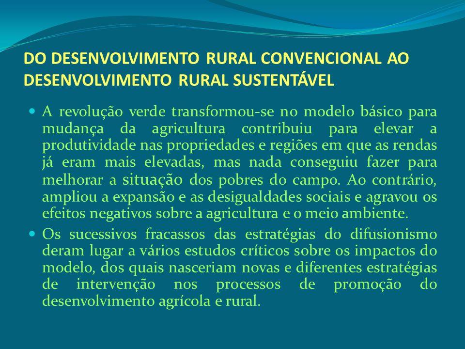 DO DESENVOLVIMENTO RURAL CONVENCIONAL AO DESENVOLVIMENTO RURAL SUSTENTÁVEL A revolução verde transformou-se no modelo básico para mudança da agricultu