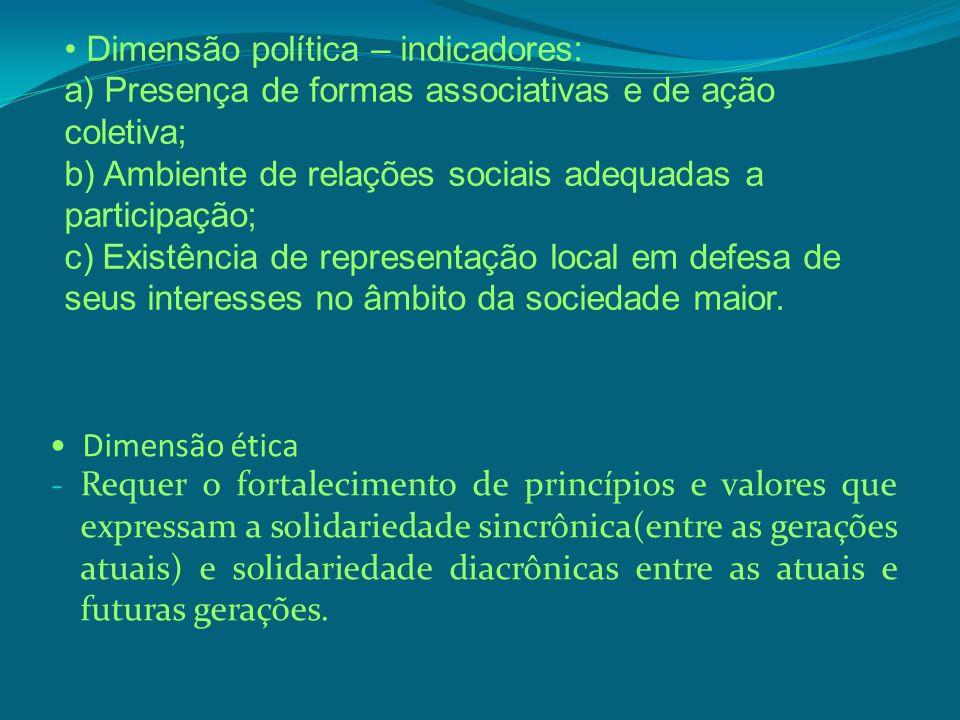 Dimensão ética - Requer o fortalecimento de princípios e valores que expressam a solidariedade sincrônica(entre as gerações atuais) e solidariedade di