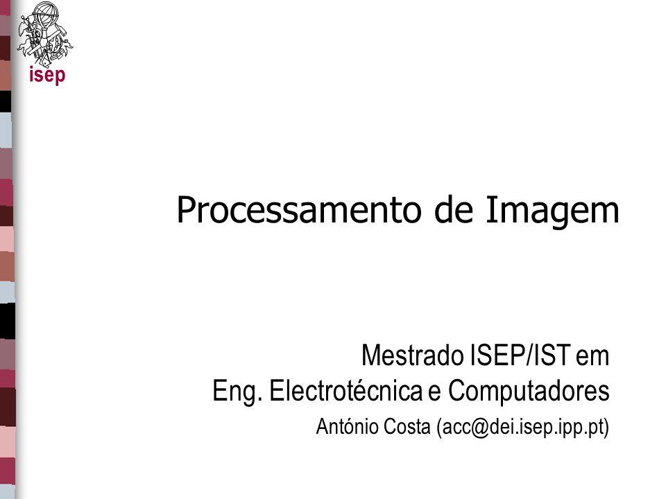 isep Processamento de Imagem Mestrado ISEP/IST em Eng. Electrotécnica e Computadores António Costa (acc@dei.isep.ipp.pt)