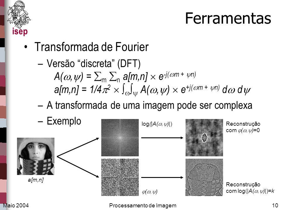 isep Maio 2004Processamento de Imagem10 Ferramentas Transformada de Fourier –Versão discreta (DFT) A(, ) = m n a[m,n] e -j( m + n) a[m,n] = 1/4 2 A(,