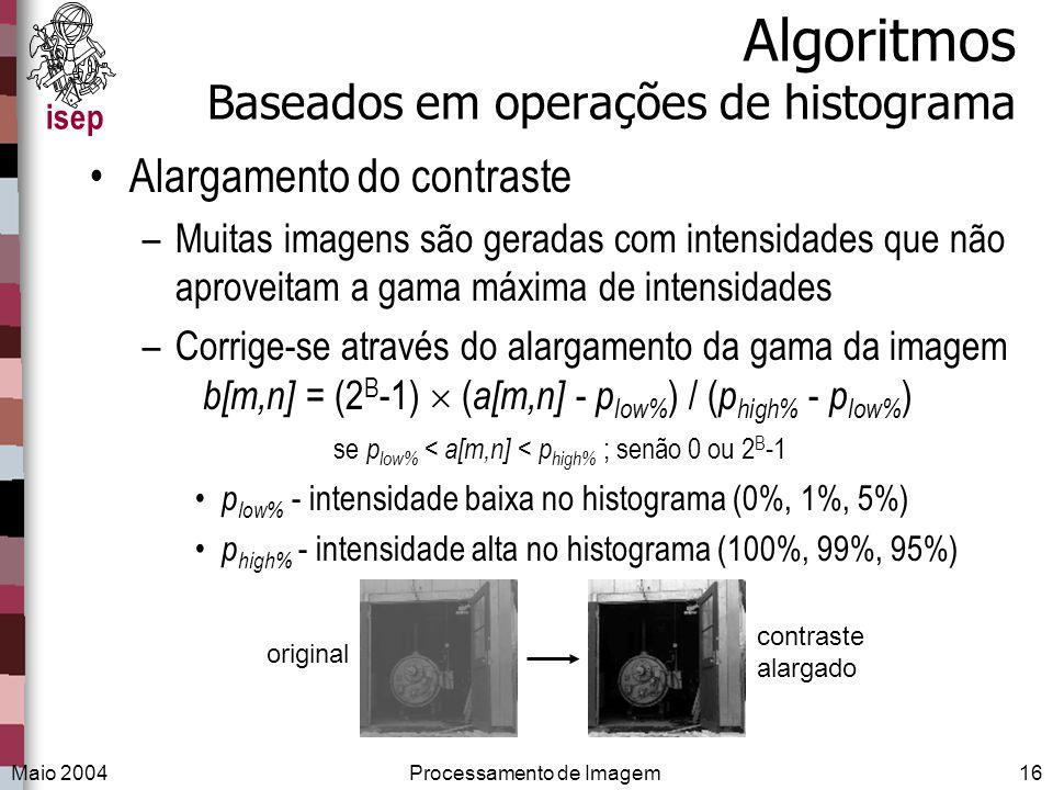 isep Maio 2004Processamento de Imagem16 Algoritmos Baseados em operações de histograma Alargamento do contraste –Muitas imagens são geradas com intens