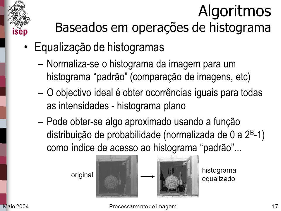 isep Maio 2004Processamento de Imagem17 Algoritmos Baseados em operações de histograma Equalização de histogramas –Normaliza-se o histograma da imagem