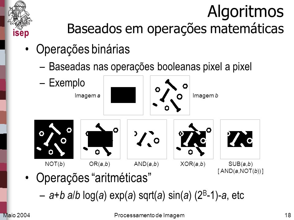isep Maio 2004Processamento de Imagem18 Algoritmos Baseados em operações matemáticas Operações binárias –Baseadas nas operações booleanas pixel a pixe