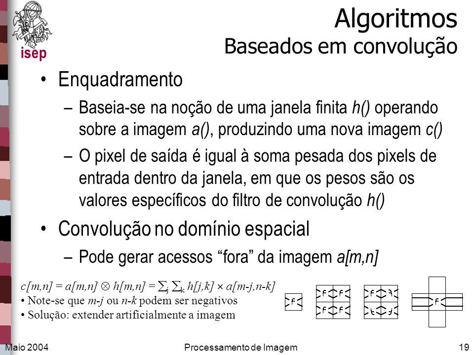isep Maio 2004Processamento de Imagem19 Algoritmos Baseados em convolução Enquadramento –Baseia-se na noção de uma janela finita h() operando sobre a