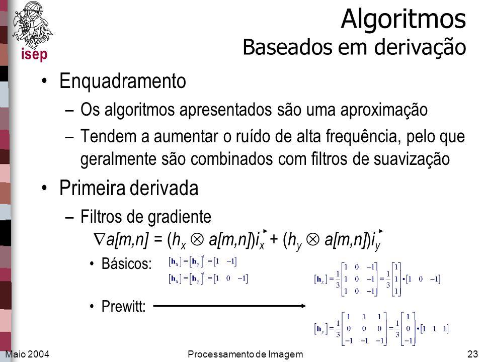 isep Maio 2004Processamento de Imagem23 Algoritmos Baseados em derivação Enquadramento –Os algoritmos apresentados são uma aproximação –Tendem a aumen