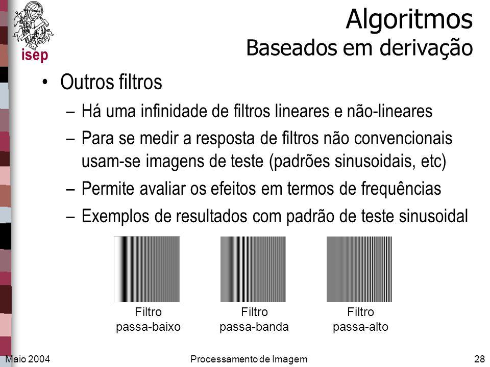 isep Maio 2004Processamento de Imagem28 Algoritmos Baseados em derivação Outros filtros –Há uma infinidade de filtros lineares e não-lineares –Para se