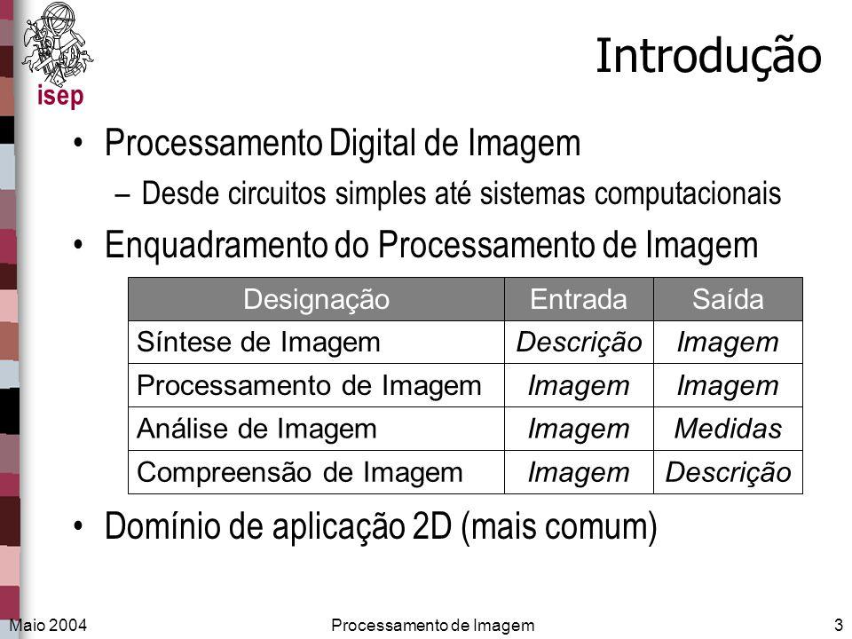 isep Maio 2004Processamento de Imagem3 Introdução Processamento Digital de Imagem –Desde circuitos simples até sistemas computacionais Enquadramento d