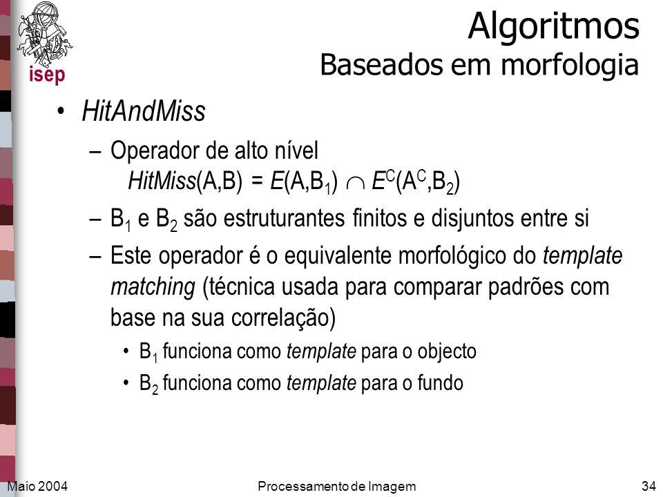 isep Maio 2004Processamento de Imagem34 Algoritmos Baseados em morfologia HitAndMiss –Operador de alto nível HitMiss (A,B) = E (A,B 1 ) E C (A C,B 2 )