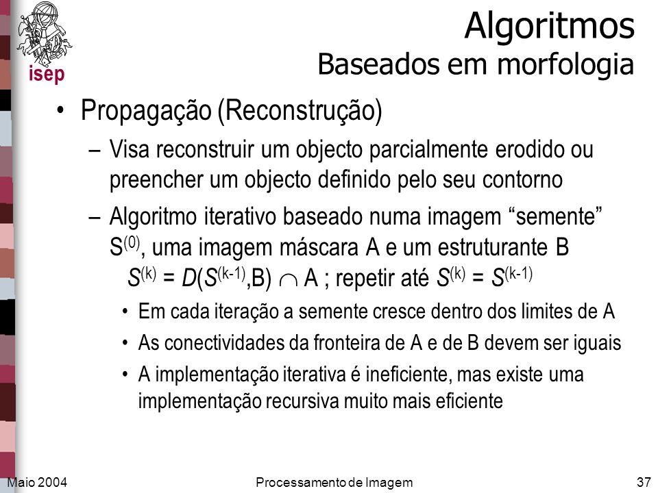 isep Maio 2004Processamento de Imagem37 Algoritmos Baseados em morfologia Propagação (Reconstrução) –Visa reconstruir um objecto parcialmente erodido