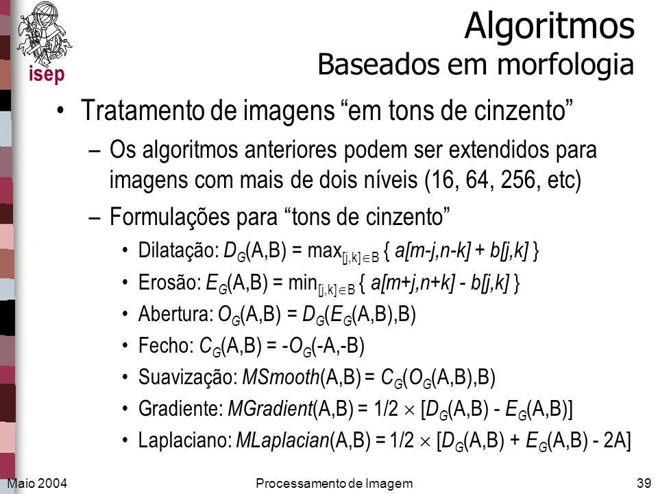 isep Maio 2004Processamento de Imagem39 Algoritmos Baseados em morfologia Tratamento de imagens em tons de cinzento –Os algoritmos anteriores podem se