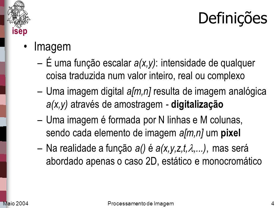 isep Maio 2004Processamento de Imagem4 Definições Imagem –É uma função escalar a(x,y) : intensidade de qualquer coisa traduzida num valor inteiro, rea
