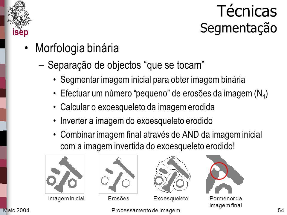 isep Maio 2004Processamento de Imagem54 Técnicas Segmentação Morfologia binária –Separação de objectos que se tocam Segmentar imagem inicial para obte