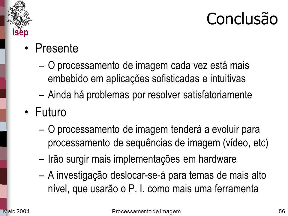 isep Maio 2004Processamento de Imagem56 Conclusão Presente –O processamento de imagem cada vez está mais embebido em aplicações sofisticadas e intuiti