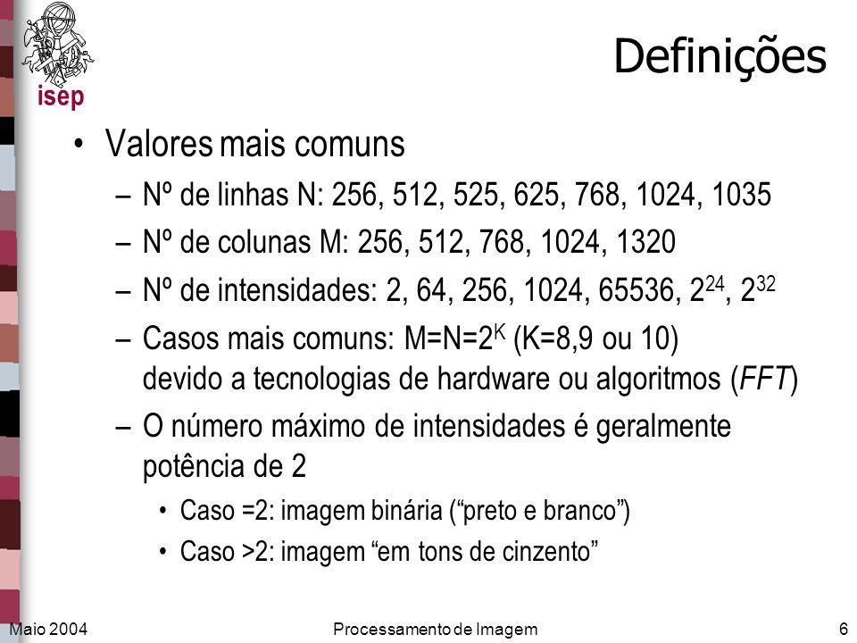 isep Maio 2004Processamento de Imagem6 Definições Valores mais comuns –Nº de linhas N: 256, 512, 525, 625, 768, 1024, 1035 –Nº de colunas M: 256, 512,