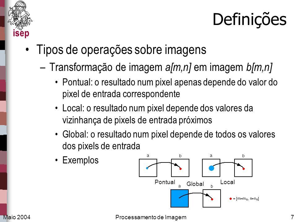 isep Maio 2004Processamento de Imagem7 Definições Tipos de operações sobre imagens –Transformação de imagem a[m,n] em imagem b[m,n] Pontual: o resulta
