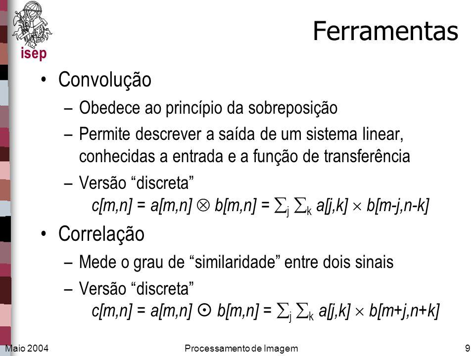 isep Maio 2004Processamento de Imagem9 Ferramentas Convolução –Obedece ao princípio da sobreposição –Permite descrever a saída de um sistema linear, c