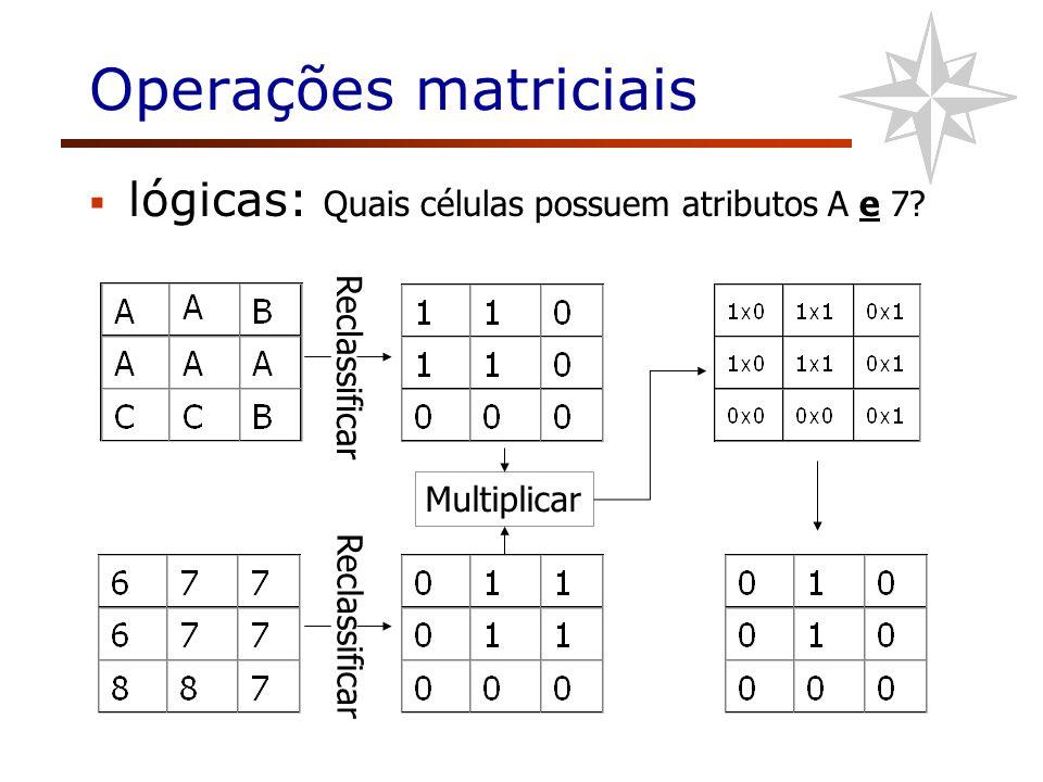 Operações matriciais lógicas: Quais células possuem atributos A e 7? Multiplicar Reclassificar
