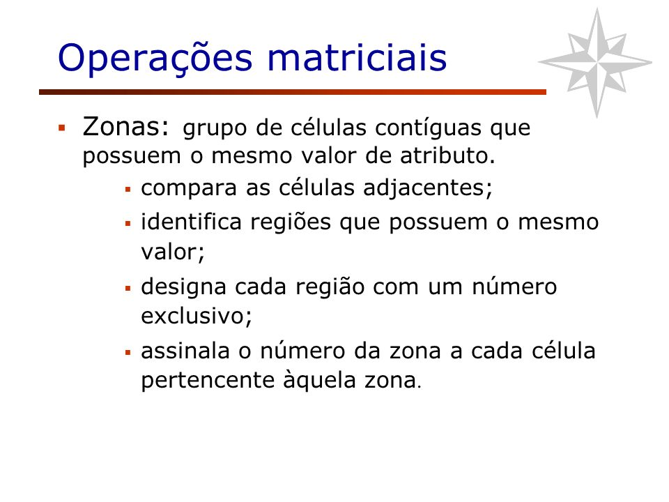 Operações matriciais Zonas: grupo de células contíguas que possuem o mesmo valor de atributo. compara as células adjacentes; identifica regiões que po