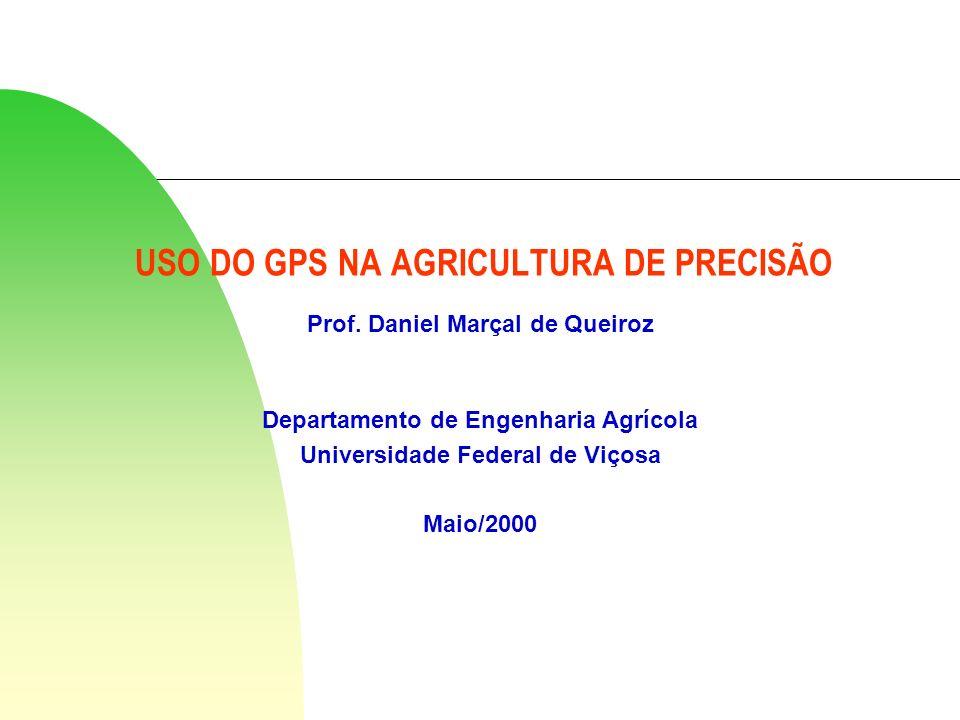 USO DO GPS NA AGRICULTURA DE PRECISÃO Prof. Daniel Marçal de Queiroz Departamento de Engenharia Agrícola Universidade Federal de Viçosa Maio/2000