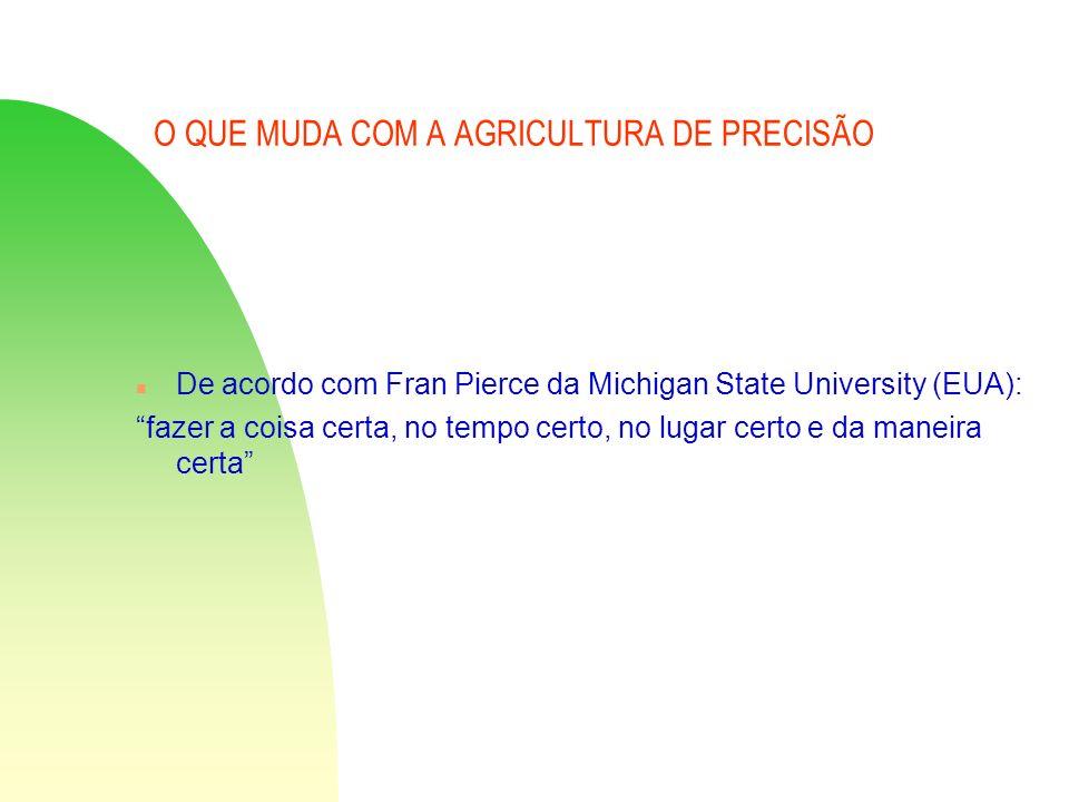 O QUE MUDA COM A AGRICULTURA DE PRECISÃO n De acordo com Fran Pierce da Michigan State University (EUA): fazer a coisa certa, no tempo certo, no lugar