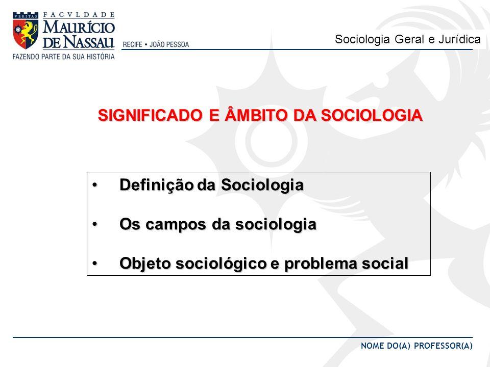 NOME DA MATÉRIA NOME DO(A) PROFESSOR(A) Sociologia Geral e Jurídica SIGNIFICADO E ÂMBITO DA SOCIOLOGIA Definição da Sociologia Definição da Sociologia