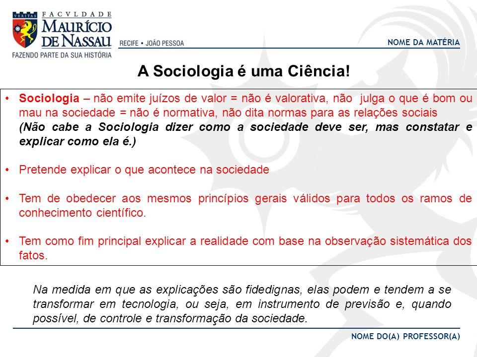 NOME DA MATÉRIA NOME DO(A) PROFESSOR(A) A Sociologia é uma Ciência! Sociologia – não emite juízos de valor = não é valorativa, não julga o que é bom o