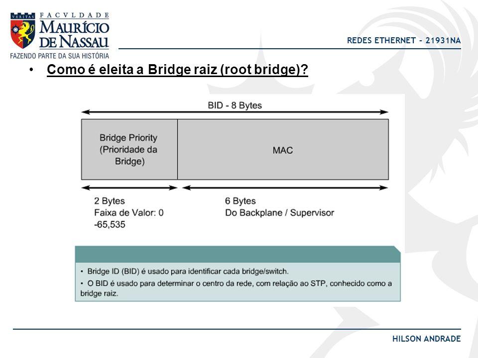 REDES ETHERNET – 21931NA HILSON ANDRADE Como é eleita a Bridge raiz (root bridge)?