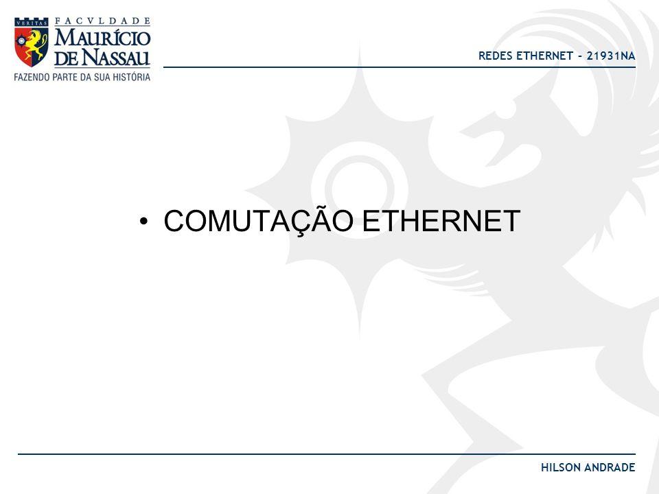 REDES ETHERNET – 21931NA HILSON ANDRADE COMUTAÇÃO ETHERNET
