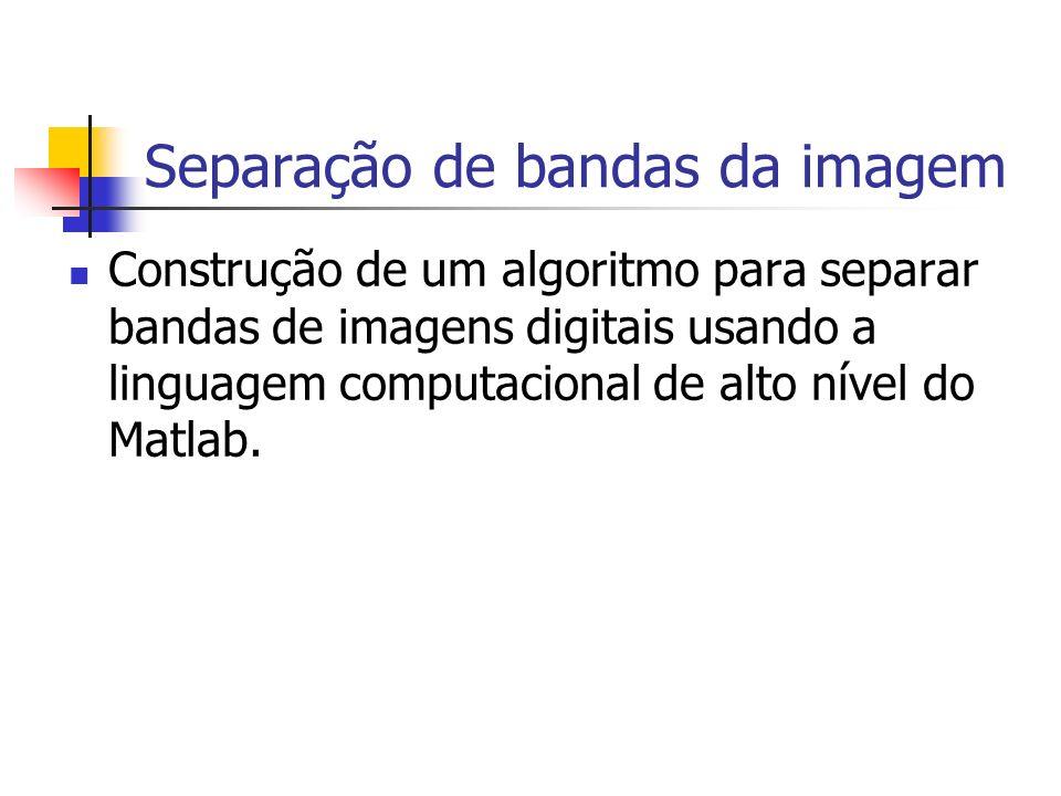 Separação de bandas da imagem Construção de um algoritmo para separar bandas de imagens digitais usando a linguagem computacional de alto nível do Mat