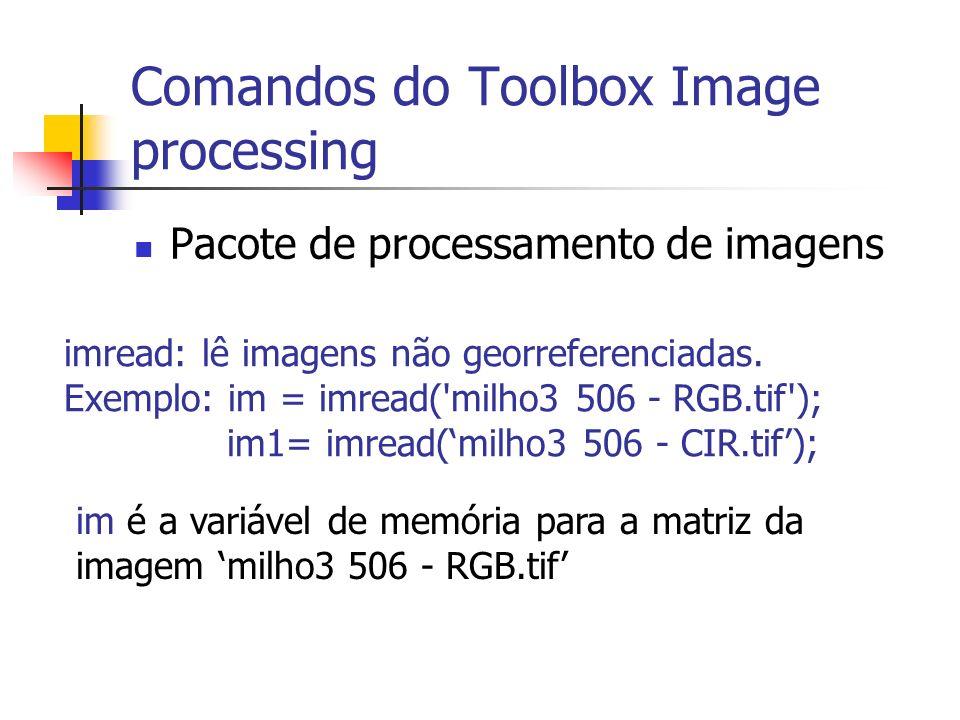 Comandos do Toolbox Image processing Pacote de processamento de imagens imread: lê imagens não georreferenciadas. Exemplo: im = imread('milho3 506 - R