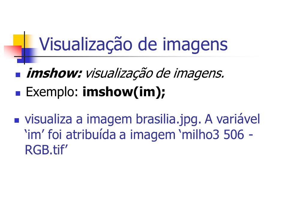 Visualização de imagens imshow: visualização de imagens. Exemplo: imshow(im); visualiza a imagem brasilia.jpg. A variável im foi atribuída a imagem mi