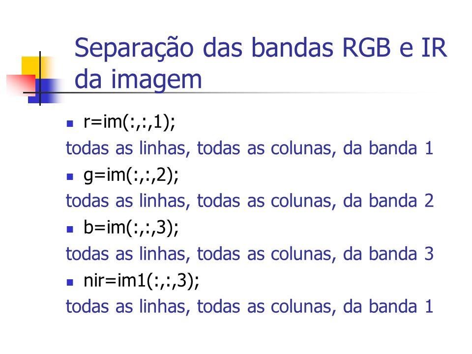 Separação das bandas RGB e IR da imagem r=im(:,:,1); todas as linhas, todas as colunas, da banda 1 g=im(:,:,2); todas as linhas, todas as colunas, da
