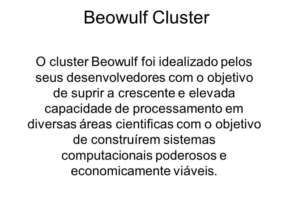 Beowulf Cluster O cluster Beowulf foi idealizado pelos seus desenvolvedores com o objetivo de suprir a crescente e elevada capacidade de processamento em diversas áreas cientificas com o objetivo de construírem sistemas computacionais poderosos e economicamente viáveis.