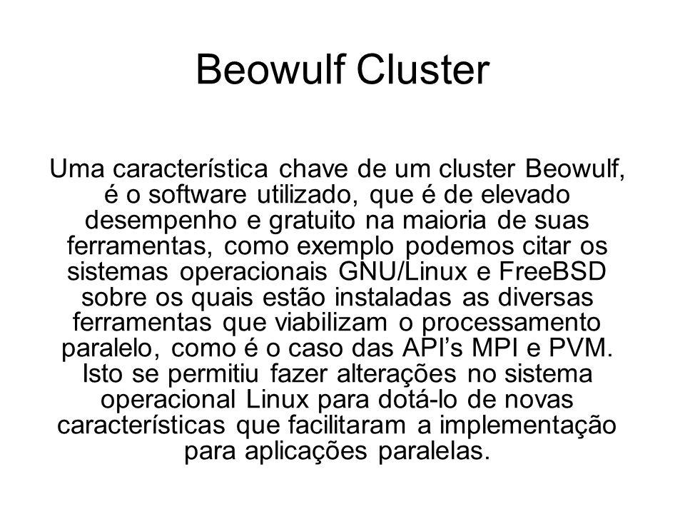 Beowulf Cluster Uma característica chave de um cluster Beowulf, é o software utilizado, que é de elevado desempenho e gratuito na maioria de suas ferramentas, como exemplo podemos citar os sistemas operacionais GNU/Linux e FreeBSD sobre os quais estão instaladas as diversas ferramentas que viabilizam o processamento paralelo, como é o caso das APIs MPI e PVM.