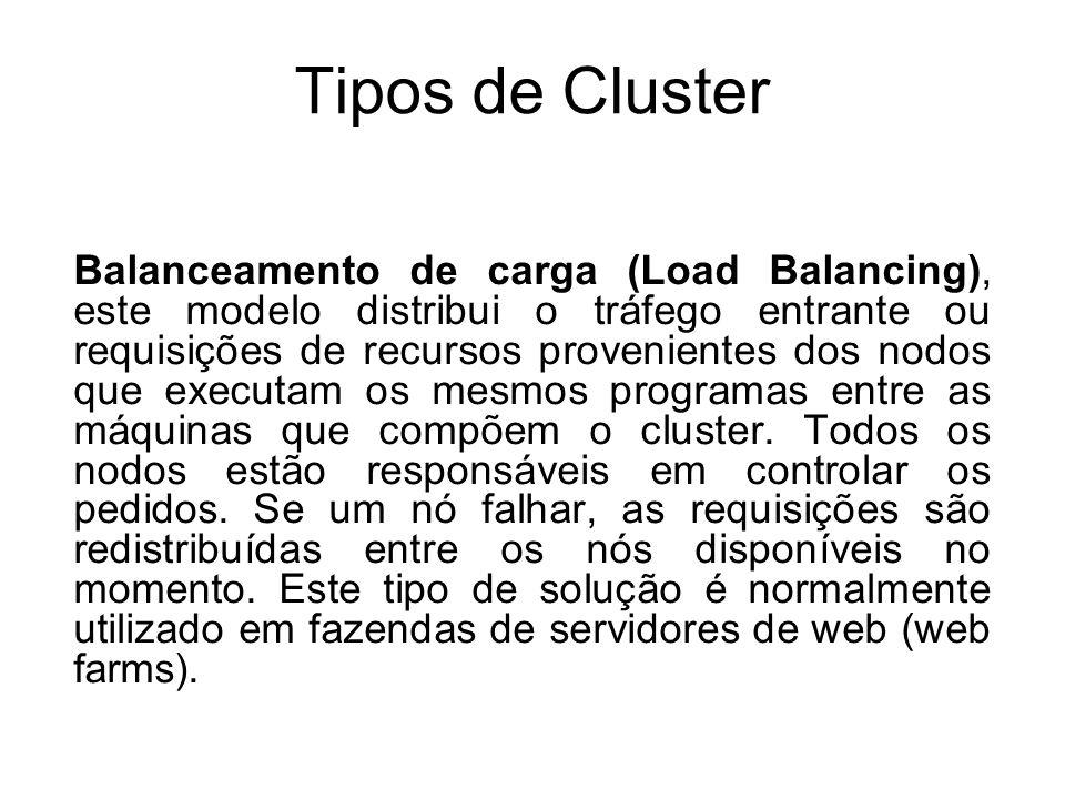 Tipos de Cluster Balanceamento de carga (Load Balancing), este modelo distribui o tráfego entrante ou requisições de recursos provenientes dos nodos que executam os mesmos programas entre as máquinas que compõem o cluster.