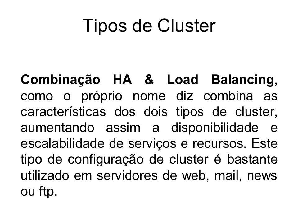 Tipos de Cluster Processamento Distribuído ou Processamento Paralelo, este modelo de cluster aumenta a disponibilidade e performance para as aplicações, particularmente as grandes tarefas computacionais.