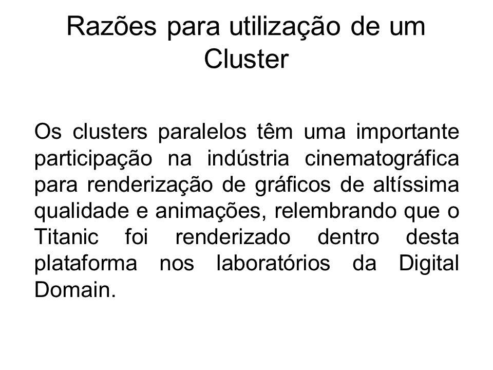 Razões para utilização de um Cluster Os clusters paralelos têm uma importante participação na indústria cinematográfica para renderização de gráficos de altíssima qualidade e animações, relembrando que o Titanic foi renderizado dentro desta plataforma nos laboratórios da Digital Domain.
