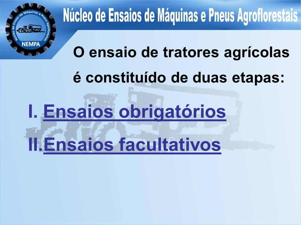 O ensaio de tratores agrícolas é constituído de duas etapas: I.Ensaios obrigatórios II.Ensaios facultativos