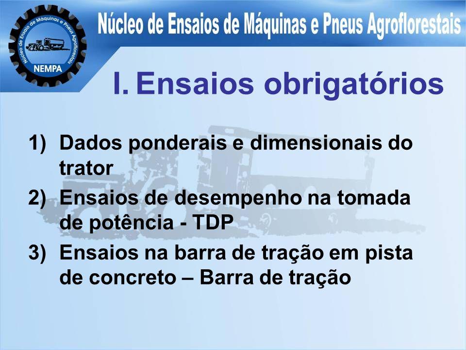 I.Ensaios obrigatórios 1)Dados ponderais e dimensionais do trator 2)Ensaios de desempenho na tomada de potência - TDP 3)Ensaios na barra de tração em pista de concreto – Barra de tração