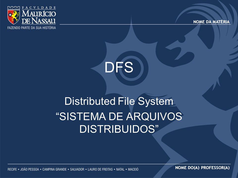 NOME DA MATÉRIA NOME DO(A) PROFESSOR(A) DFS Distributed File System SISTEMA DE ARQUIVOS DISTRIBUIDOS