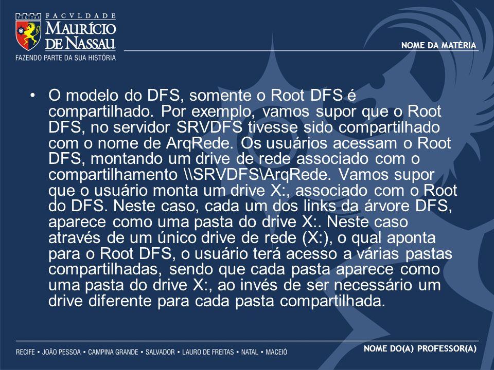 NOME DA MATÉRIA NOME DO(A) PROFESSOR(A) O modelo do DFS, somente o Root DFS é compartilhado. Por exemplo, vamos supor que o Root DFS, no servidor SRVD