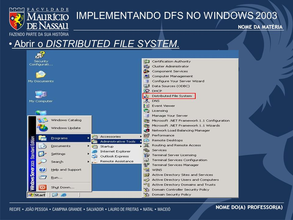 NOME DA MATÉRIA NOME DO(A) PROFESSOR(A) IMPLEMENTANDO DFS NO WINDOWS 2003 Abrir o DISTRIBUTED FILE SYSTEM.