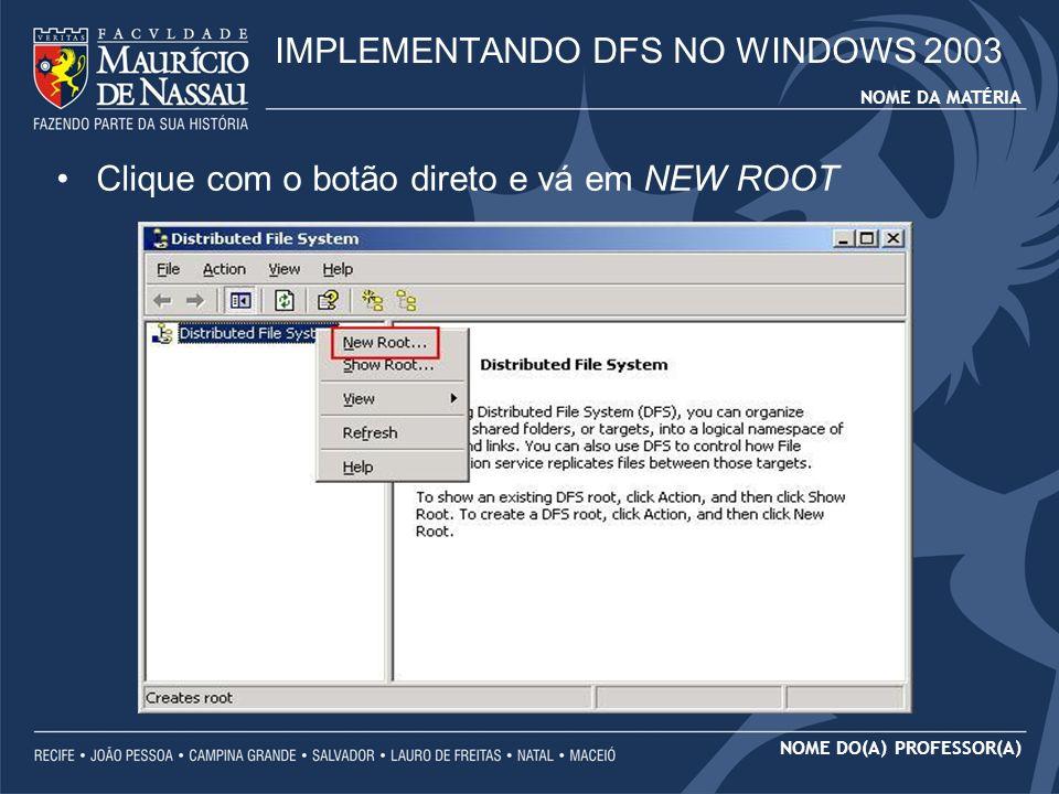 NOME DA MATÉRIA NOME DO(A) PROFESSOR(A) Clique com o botão direto e vá em NEW ROOT IMPLEMENTANDO DFS NO WINDOWS 2003