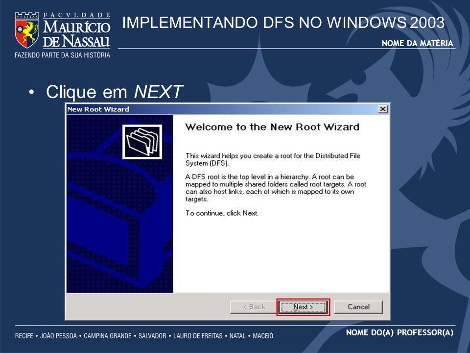 NOME DA MATÉRIA NOME DO(A) PROFESSOR(A) Clique em NEXT IMPLEMENTANDO DFS NO WINDOWS 2003