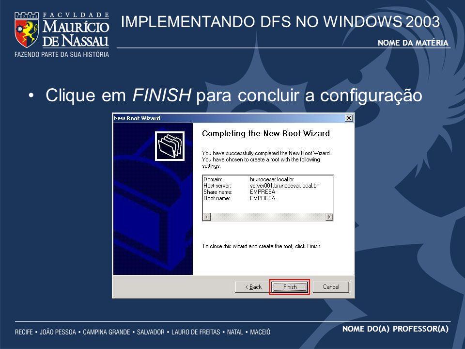 NOME DA MATÉRIA NOME DO(A) PROFESSOR(A) Clique em FINISH para concluir a configuração IMPLEMENTANDO DFS NO WINDOWS 2003