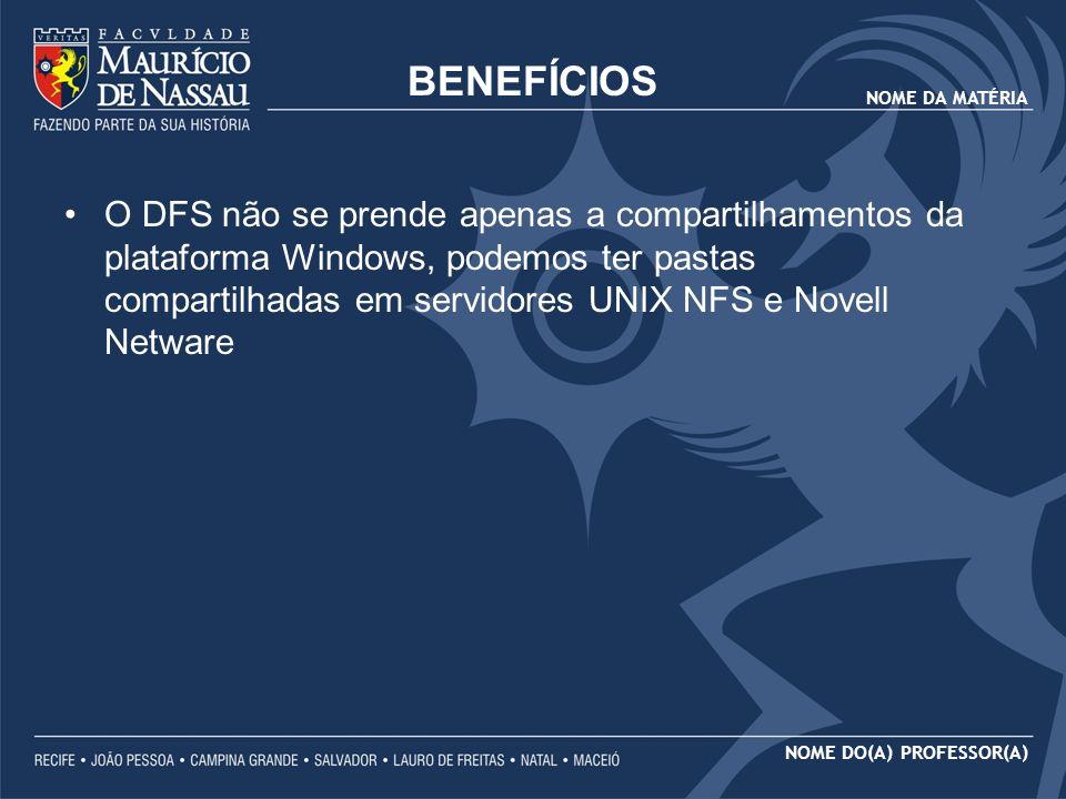 NOME DA MATÉRIA NOME DO(A) PROFESSOR(A) BENEFÍCIOS O DFS não se prende apenas a compartilhamentos da plataforma Windows, podemos ter pastas compartilh